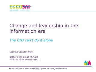 Change and leadership  in  the information era The CIO can't do it alone Cornelis van der Werf Netherlands Court of Aud