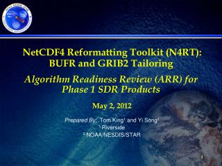 NetCDF4 Reformatting Toolkit (N4RT):  BUFR and GRIB2 Tailoring Algorithm Readiness Review (ARR) for  Phase 1 SDR Product