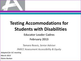 Testing Accommodations for Students with Disabilities Educator Leader Cadres February 2013 Tamara Reavis, Senior Advise