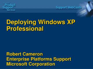 Deploying Windows XP Professional Robert Cameron Enterprise Platforms Support Microsoft Corporation