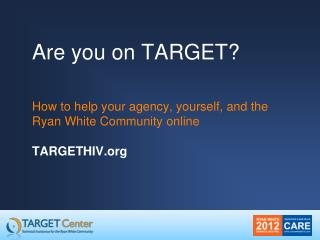 Are you on TARGET?  How to help your agency, yourself, and the Ryan White Community online TARGETHIV.org