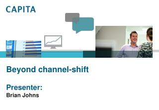 Beyond channel-shift Presenter: Brian Johns
