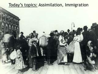 Today's topics:  Assimilation, Immigration