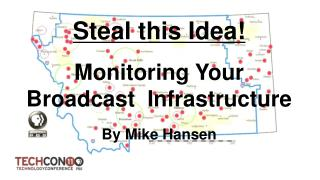 Steal this Idea! Monitoring Your Broadcast  Infrastructure By Mike Hansen