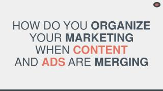 HOW DO YOU  ORGANIZE YOUR  MARKETING WHEN  CONTENT AND  ADS ARE  MERGING