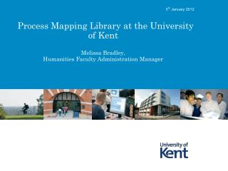 Process Mapping Library at the University of Kent  Melissa Bradley,  Humanities Faculty Administration Manager