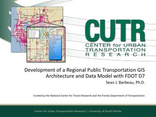 Development of a Regional Public Transportation GIS Architecture and Data Model with FDOT D7 Sean J. Barbeau, Ph.D.