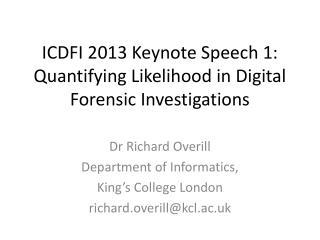 ICDFI 2013 Keynote Speech 1: Quantifying Likelihood in Digital Forensic Investigations