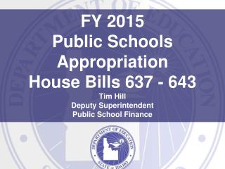 FY 2015 Public Schools Appropriation House Bills 637 - 643 Tim Hill Deputy Superintendent Public School Finance