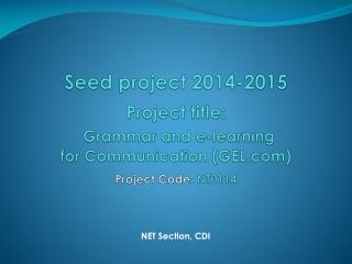 Seed project 2014-2015 Project title: Grammar and e-learning  for Communication (GEL.com)  Project Code:  NT0114