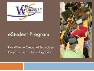 eStudent  Program Rich Wilson – Director of Technology Greg Lawrence – Technology Coach