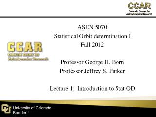 ASEN 5070 Statistical Orbit determination I Fall  2012 Professor George H.  Born Professor Jeffrey S. Parker Lecture 1: