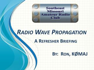 Radio Wave Propagation A Refresher Briefing                               By:  Ron, KØMAJ
