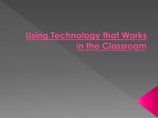 Using Technology that Works in the Classroom