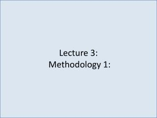 Lecture 3:   Methodology 1: