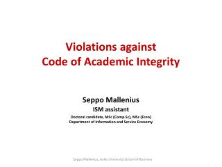 Violations against  Code of Academic Integrity Seppo Mallenius ISM  assistant Doctoral  candidate, MSc ( Comp.Sc ), MSc
