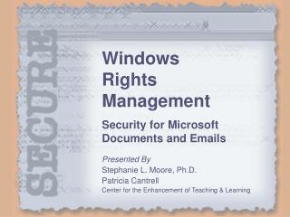 Windows Rights Management Security for Microsoft Documents and Emails Presented By Stephanie L. Moore, Ph.D. Patricia