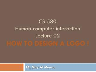 CS 580 Human-computer interaction  Lecture  02 How to design a logo !