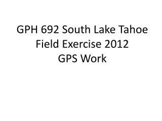 GPH 692 South Lake Tahoe Field Exercise 2012 GPS Work