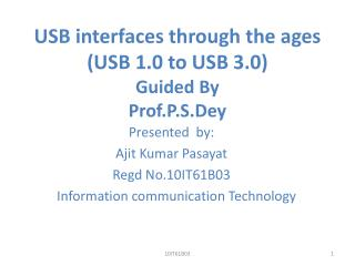 USB interfaces through the ages (USB 1.0 to USB 3.0) Guided By Prof.P.S.Dey