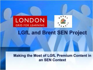 LGfL and Brent SEN Project Making the Most of  LGfL  Premium Content in an SEN Context