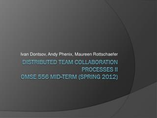 Distributed Team Collaboration Processes II OMSE  556  Mid-Term  (SPRING  2012)