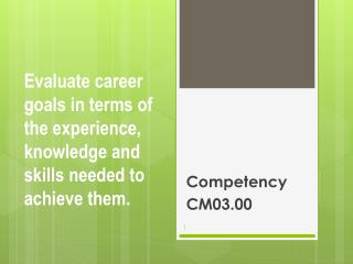 Evaluate career goals in terms of the experience, knowledge and skills needed to achieve them.