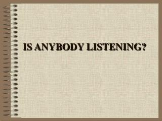 IS ANYBODY LISTENING?