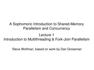 A Sophomoric Introduction to Shared-Memory Parallelism and Concurrency Lecture 1 Introduction to Multithreading & Fo