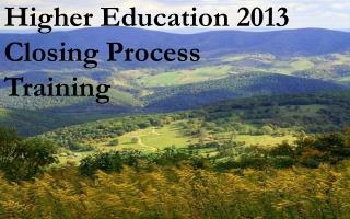 Higher Education 2013 Closing Process  Training