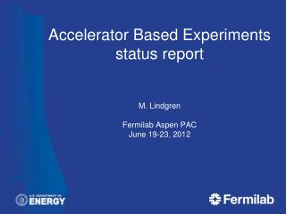 Accelerator Based Experiments status report M. Lindgren Fermilab Aspen PAC June 19 -23, 2012