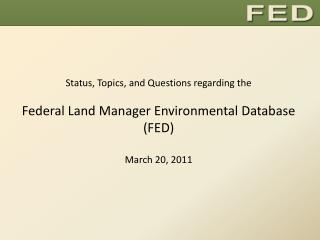 Status, Topics, and Questions regarding the Federal Land Manager Environmental Database (FED) March 20, 2011
