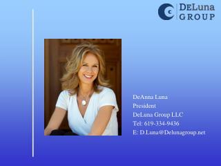 DeAnna Luna President DeLuna Group LLC Tel: 619-334-9436 E: D.Luna@Delunagroup.net