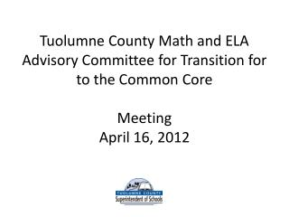 Tuolumne County Math and ELA Advisory Committee for Transition for to the Common Core Meeting April 16 , 2012