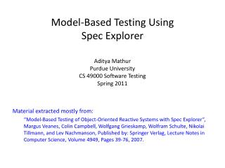 Model-Based Testing Using Spec Explorer  Aditya Mathur Purdue University CS 49000 Software Testing Spring 2011
