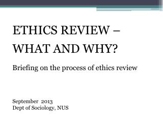 ETHICS REVIEW –  WHAT AND WHY? Briefing on the process of ethics review September  2013 Dept of Sociology, NUS