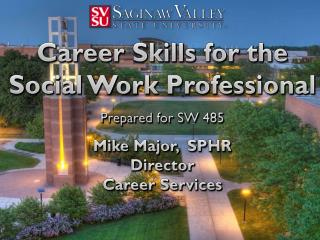 Career Skills for the  Social Work Professional Prepared for SW 485 Mike  Major,   SPHR Director Career Services