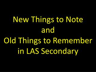 New Things to Note  and  Old Things to Remember in LAS Secondary