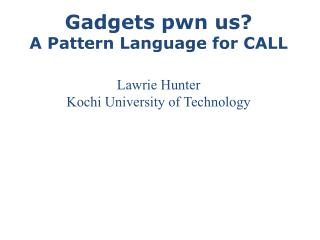Gadgets pwn us? A Pattern Language for CALL Lawrie Hunter Kochi University of Technology