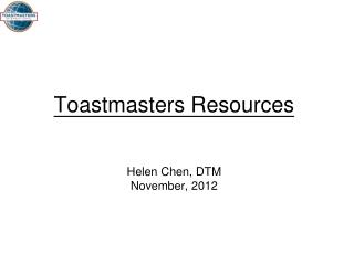 Toastmasters Resources Helen Chen, DTM November, 2012