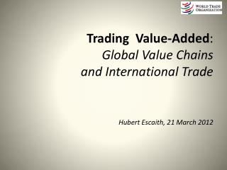 Trading  Value-Added : Global Value Chains and International Trade Hubert Escaith, 21 March 2012