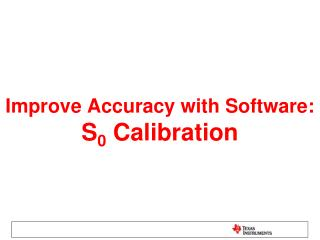 Improve Accuracy with Software: S 0  Calibration
