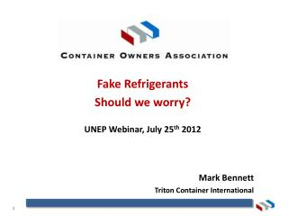 Fake Refrigerants Should we worry? UNEP Webinar, July 25 th  2012 Mark Bennett Triton Container International