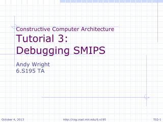 Constructive Computer Architecture Tutorial 3: Debugging SMIPS Andy Wright 6.S195 TA