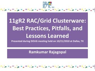 11gR2  RAC/Grid Clusterware: Best Practices, Pitfalls, and Lessons  Learned Presented during DOUG meeting held on 10/21/