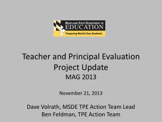 Teacher and Principal Evaluation Project Update MAG 2013 November 21, 2013 Dave  Volrath, MSDE TPE Action Team Lead Ben