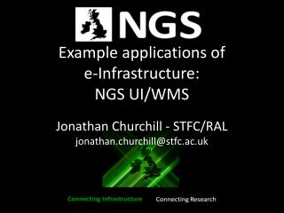 Example applications of  e-Infrastructure: NGS UI/WMS Jonathan Churchill - STFC/RAL jonathan.churchill@stfc.ac.uk