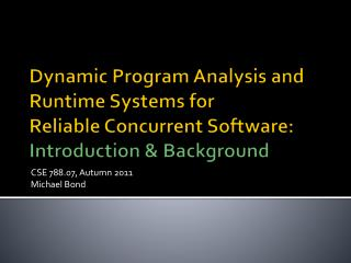 Dynamic Program Analysis and Runtime Systems for Reliable Concurrent Software: Introduction & Background