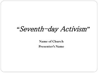 """ Seventh-day Activism "" Name of Church Presenter's Name"