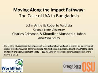 Moving  Along  the  Impact  P athway : T he  C ase  of IAA  in Bangladesh John  Antle  & Roberto Valdivia Oregon State U